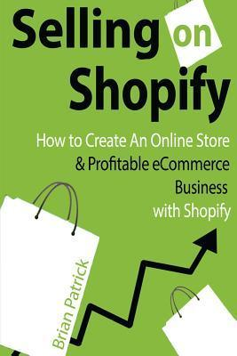 Selling on Shopify : How to Create an Online Store & Profitable Ecommerce Busines
