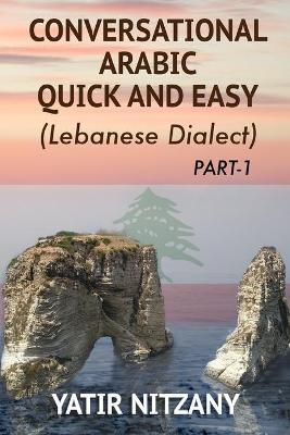Conversational Arabic Quick and Easy : The Most Advanced Revolutionary Technique to Learn Lebanese Arabic Dialect! a Levantine Colloquial
