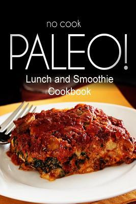 No-Cook Paleo! - Lunch and Smoothie Cookbook  Ultimate Caveman cookbook series, perfect companion for a low carb lifestyle, and raw diet food lifestyle