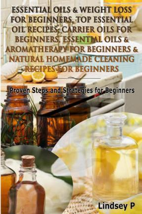 Essential Oils & Weight Loss for Beginners, Top Essential Oil Recipes, Carrier Oils for Beginners, Essential Oils & Aromatherapy for Beginners & Natural Homemade Cleaning Recipes for Beginners : Proven Steps and Strategies for Beginners