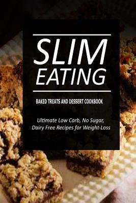 Slim Eating - Baked Treats and Dessert Cookbook : Skinny Recipes for Fat Loss and a Flat Belly