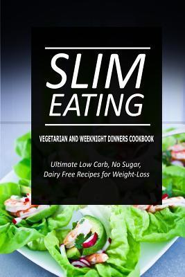 Slim Eating - Vegetarian and Weeknight Dinners : Skinny Recipes for Fat Loss and a Flat Belly