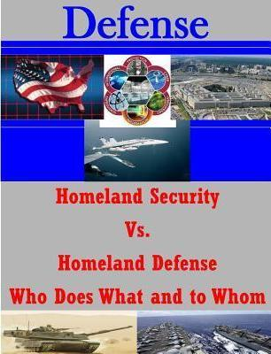 Homeland Security vs. Homeland Defense Who Does What and to Whom