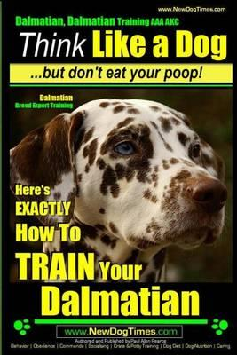 Dalmatian, Dalmatian Training AAA Akc: Think Like a Dog But Don't Eat Your Poop!: Dalmatian Breed Expert Training - Here's Exactly How to Train Your Dalmatian