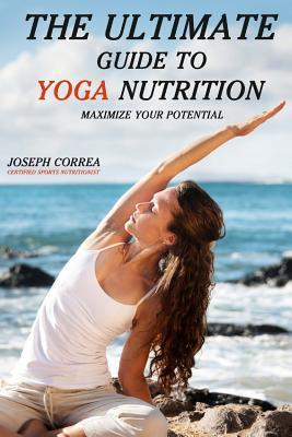 The Ultimate Guide to Yoga Nutrition : Maximize Your Potential – Correa (Certified Sports Nutritionist)