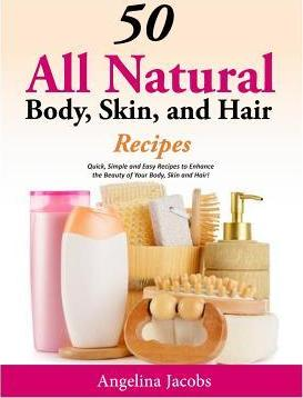50 All Natural Body, Skin, and Hair Recipes  Quick, Simple and Easy Recipes to Enhance the Beauty of Your Body, Skin and Hair!