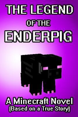 The Legend of the Enderpig: A Minecraft Novel (Based on a True Story)