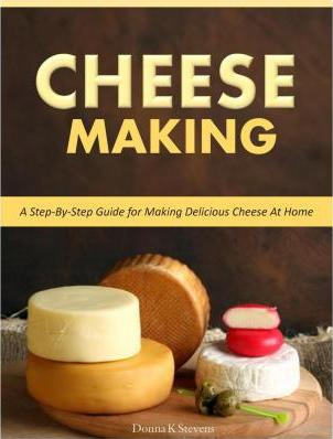 Cheese Making : Step-By-Step Guide for Making Delicious Cheese At Home