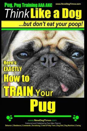 Pug, Pug Training AAA Akc Think Like a Dog, But Don?t Eat Your Poop!: Pug Breed Expert Training Here's Exactly How to Train Your Pug