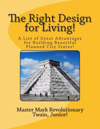 The Right Design for Living!: A List of Great Advantages for Building Beautiful Planned City States!