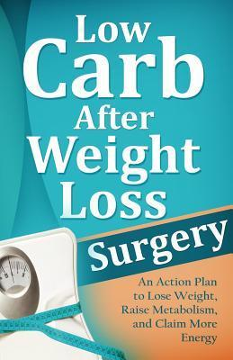 Low Carb After Weight Loss Surgery : An Action Plan to Lose Weight, Raise Metabolism, and Claim More Energy – Mirsad Hasic
