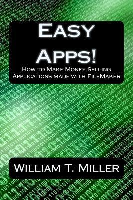 Easy Apps!: How to Make Money Selling Applications Made with FileMaker