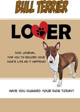 Bull Terrier Lover Dog Journal: Create a Diary on Life with Your Dog