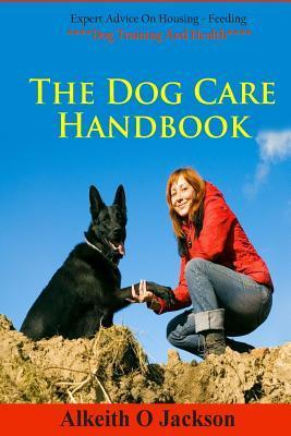 The Dog Care Handbook: Expert Advice on - Housing, Feeding, Dog Training and Health