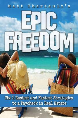 Epic Freedom: The 2 Easiest and Fastest Strategies to a Paycheck in Real Estate