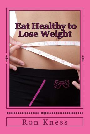 Eat Healthy to Lose Weight! : You Can Eat Yourself Thin Without Traditional Dieting and Not Feel You Are Starving Yourself