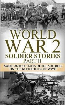 World War 2 Soldier Stories Part II  More Untold Tales of the Soldiers on the Battlefields of WWII