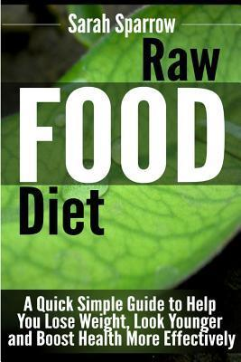 Raw Food Diet : A Quick Simple Guide to Help You Lose Weight, Look Younger and Boost Health More Effectively