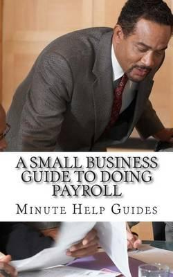 A Small Business Guide to Doing Payroll  The Essential Guide to Understanding Payroll and What Software is Available to Help You