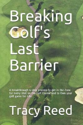Breaking Golf's Last Barrier  A Simple 4-Step Method to Break Through Find the Zone and and Own Your Best Golf Game for Life