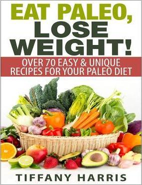 Eat Paleo, Lose Weight! : 70 Easy & Unique Recipes for Your Paleo Diet