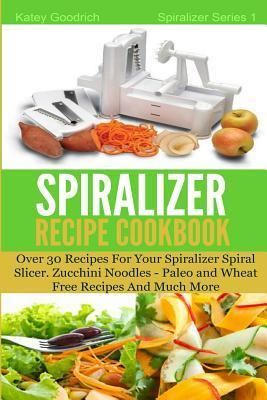 The Spiralizer Recipe Cookbook : Over 30 Recipes for your Spiralizer Spiral Slicer - Zucchini Noodles, Paleo and Wheat Free Recipes and much more
