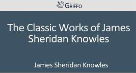 The Classic Works of James Sheridan Knowles
