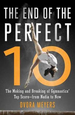 The End of the Perfect 10 : The Making and Breaking of Gymnastics' Top Score -from Nadia to Now