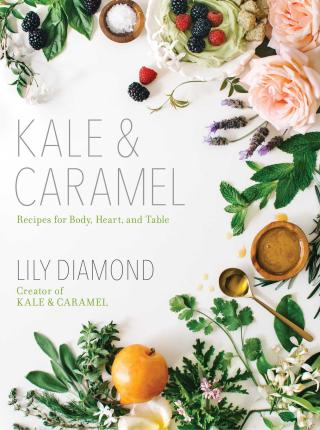 Kale & Caramel : Recipes for Body, Heart, and Table