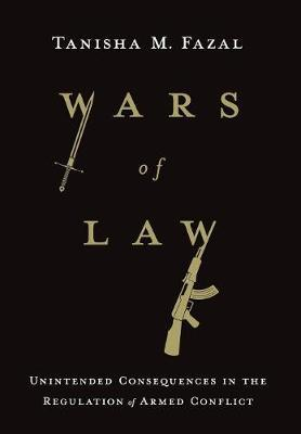 Wars of Law : Unintended Consequences in the Regulation of Armed Conflict