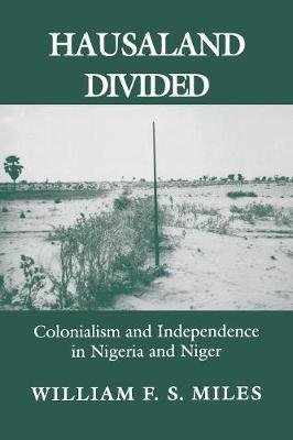 Hausaland Divided  Colonialism and Independence in Nigeria and Niger