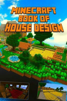 Minecraft: Book of House Design: Gorgeous Book of Minecraft House Designs. Interior & Exterior. All-In-One Catalog with Step-By-Step Guides. Mansions, High-Tech Construction and House Ideas.
