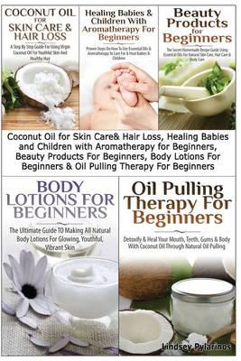 Coconut Oil for Skin Care & Hair Loss, Healing Babies and Children with Aromatherapy for Beginners, Beauty Products for Beginners, Body Lotions for Beginners & Oil Pulling Therapy for Beginners