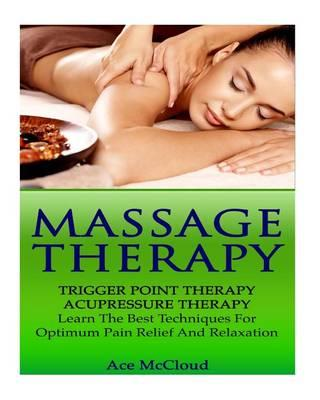 Massage Therapy : Trigger Point Therapy- Acupressure Therapy- Learn the Best Techniques for Optimum Pain Relief and Relaxation