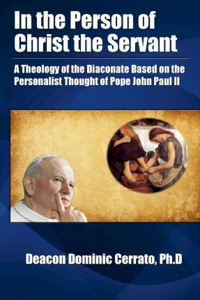 In the Person of Christ the Servant : A Theology of the Diaconate Based on the Personalist Thought of Pope John Paul II