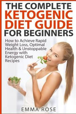 The Complete Ketogenic Diet Guide for Beginners : How to Achieve Rapid Weight Loss, Optimal Health & Unstoppable Energy with Ketogenic Diet Recipes – Emma Rose