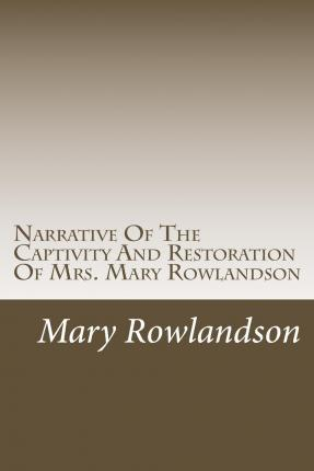 "understanding the narrative of mary rowlandson - ""a narrative of the captivity and restoration of mrs mary rowlandson"" by mary rowlandson is a short history about her personal experience in captivity among the wampanoag indian tribe on the one hand, mary rowlandson endures many hardships and derogatory encounters."