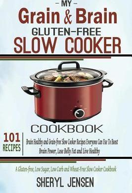 My Grain & Brain Gluten-Free Slow Cooker Cookbook : 101 Gluten-Free Slow Cooker Recipes to Boost Brain Power & Lose Belly Fat - A Grain-Free, Low Sugar, Low Carb and Wheat-Free Slow Cooker Cookbook