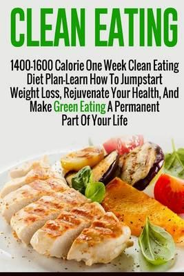 Clean Eating : 1400-1600 Calorie One Week Clean Eating Diet Plan-Learn How to Jumpstart Weight Loss, Rejuvenate Your Health, and Make Green Eating a Permanent Part of Your Life