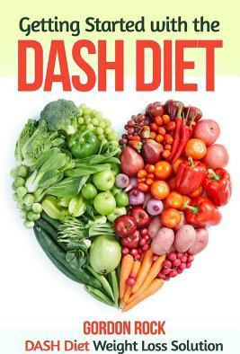 Getting Started with the Dash Diet: Dash Diet Weight Loss Solution