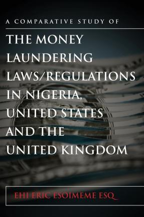 A Comparative Study of the Money Laundering Laws/Regulations in Nigeria, the United States and the United Kingdom