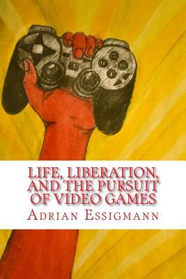 Life, Liberation, and the Pursuit of Video Games