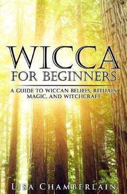 Book: Wicca for Beginners : A Guide to Wiccan Beliefs, Rituals, Magic, and Witchcraft