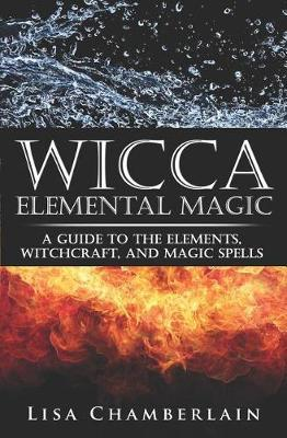 Wicca Elemental Magic : A Guide to the Elements, Witchcraft, and Magic Spells