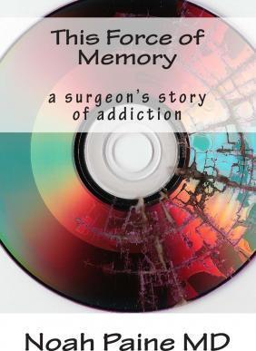 This Force of Memory  A Surgeon's Story of Addiction
