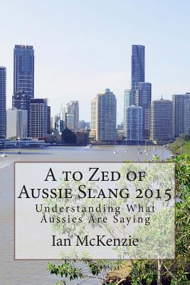 A to Zed of Aussie Slang 2015 : Understanding What Aussies Are Saying