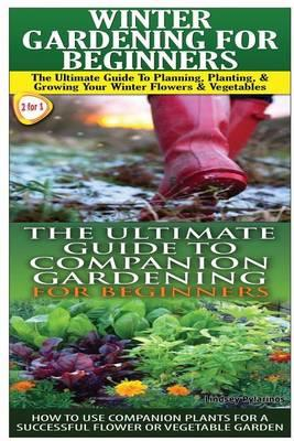 Winter Gardening for Beginners & the Ultimate Guide to Companion Gardening for Beginners