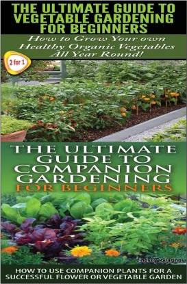 The Ultimate Guide to Vegetable Gardening for Beginners & the Ultimate Guide to Companion Gardening for Beginners