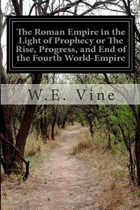 The Roman Empire in the Light of Prophecy or The Rise, Progress, and End of the Fourth World-Empire