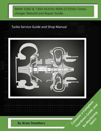BMW 530d & 730d 454191-9006 Gt2556v Turbocharger Rebuild and Repair Guide: Turbo Service Guide and Shop Manual